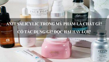 Axit Salicylic trong mỹ phẩm là chất gì? Có tác dụng gì? Độc hại hay lợi?