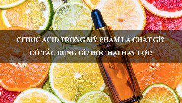 Citric Acid trong mỹ phẩm là chất gì? Có tác dụng gì? Độc hại hay lợi?